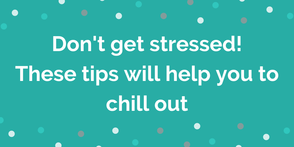 Dont get stressed! These tips will help you to chill out