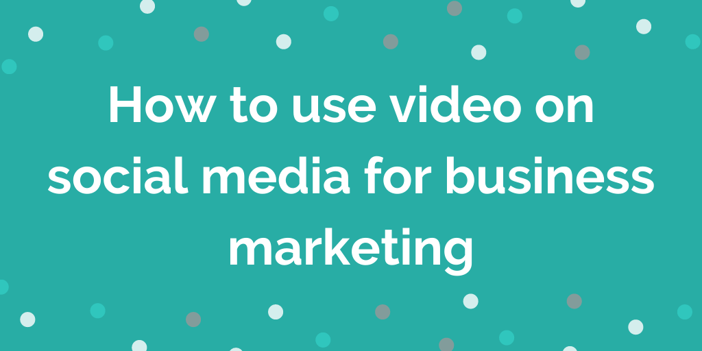 How to use video on social media for business marketing
