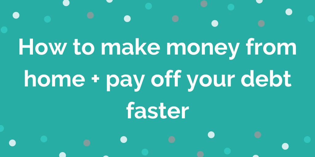 How to make money from home + pay off your debt faster