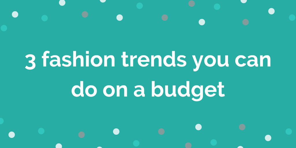 3 fashion trends you can do on a budget