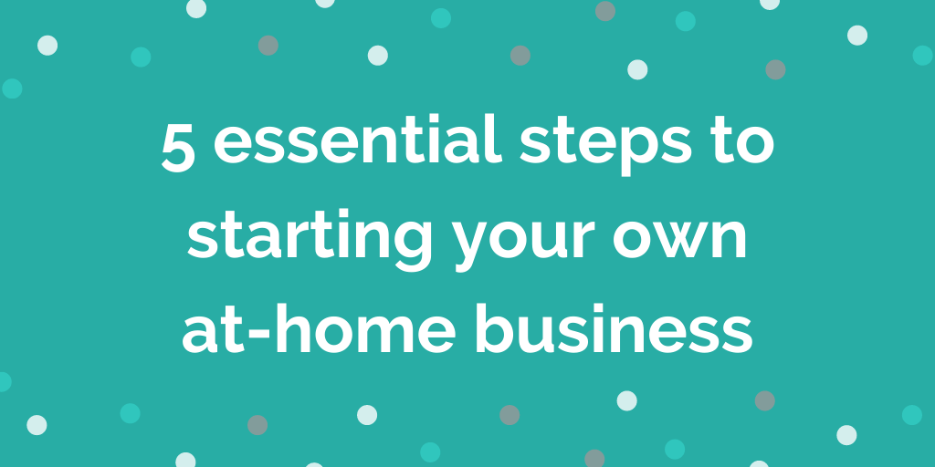 5 essential steps to starting your own at-home business