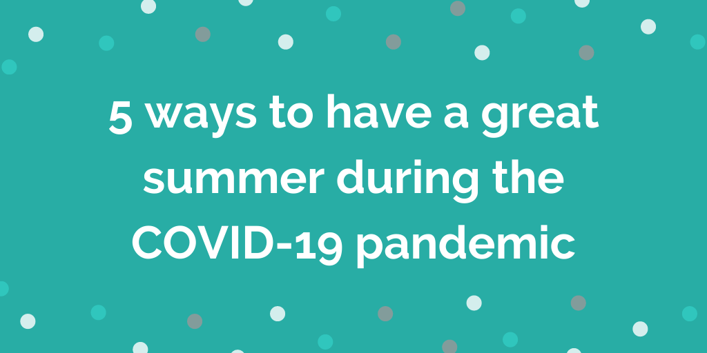 5 ways to have a great summer during the covid-19 pandemic