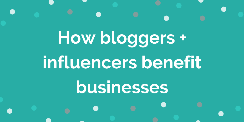 How bloggers + influencers benefit businesses