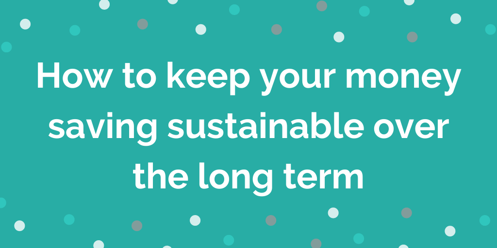 How to keep your money saving sustainable over the long term