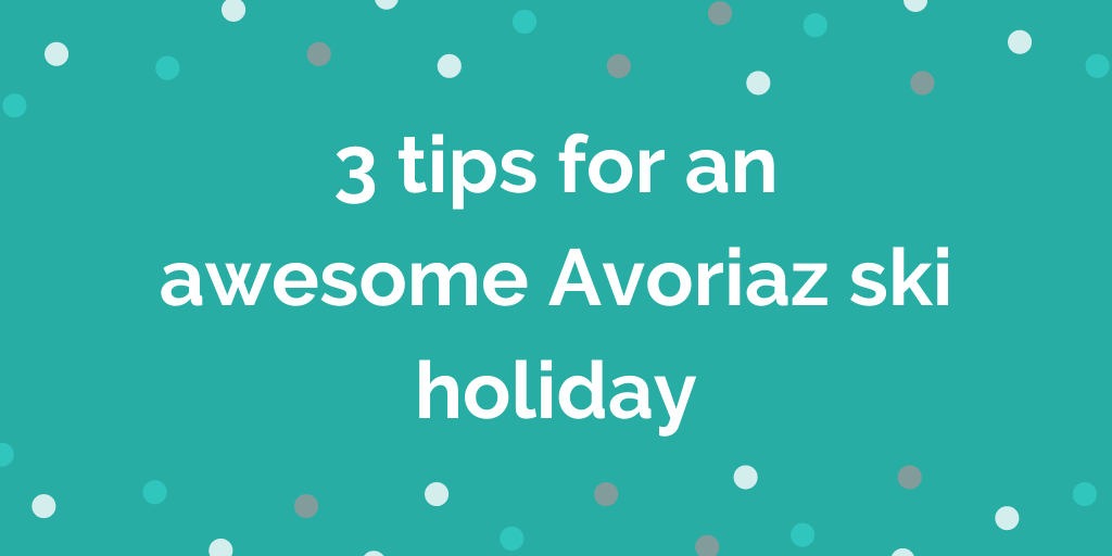 3 tips for an awesome Avoriaz ski holiday