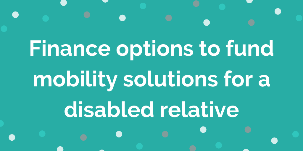 Finance options to fund mobility solutions for a disabled relative (5)