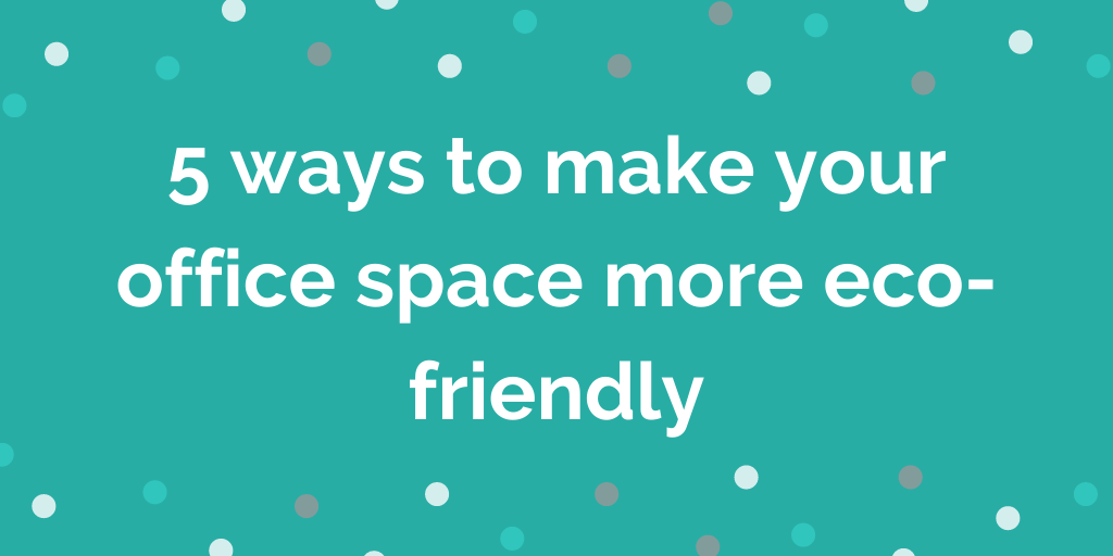5 ways to make your office space more eco-friendly