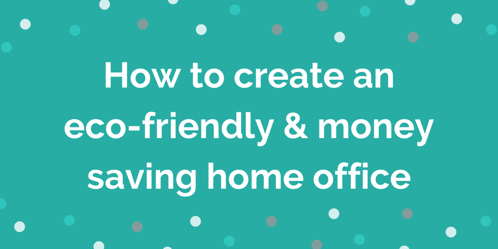How to create an eco-friendly and money saving home office