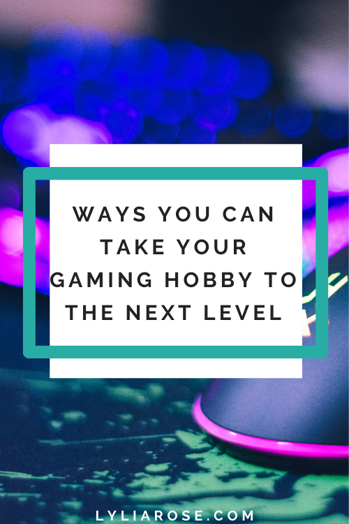 Ways you can take your gaming hobby to the next level