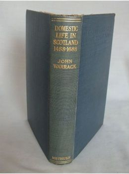 Domestic Life In Scotland 1488-1688 By John Warrack