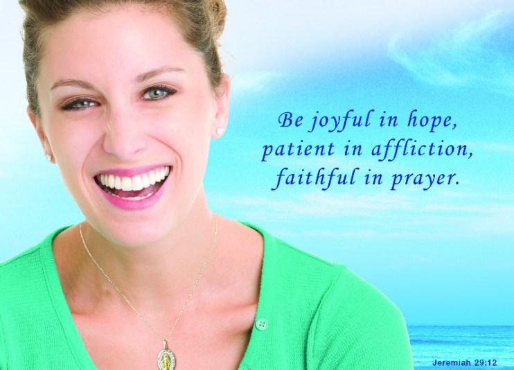 Be joyful in hope, patient in affliction, faithful in prayer. Jeremiah 29:12