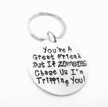 You're a great.... But if Zombies chase us i'm tripping you... Keyring