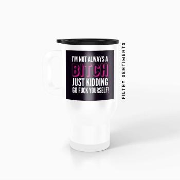 Travel mug - I'm not always a bitch TM003BITCH