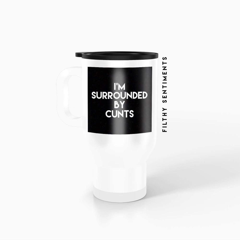 Travel mug - I'm surrounded by cunts TM0048SURROUNDED