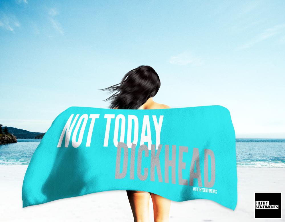 NOT TODAY DICKHEAD TOWEL