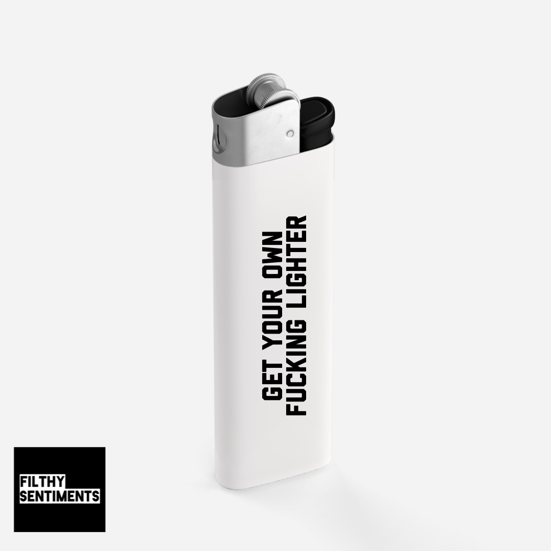 GET YOUR OWN FUCKING LIGHTER