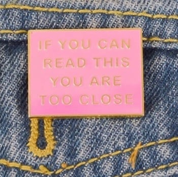 PINK TOO CLOSE ENAMEL PIN  BADGE - A39