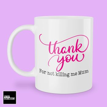 THANK YOU FOR NOT KILLING ME MUM MUG - 277