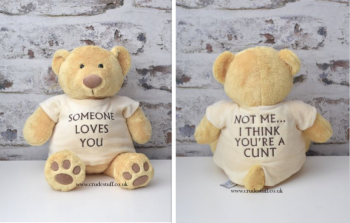 Someone love you...Not me I think you're a cunt Bear