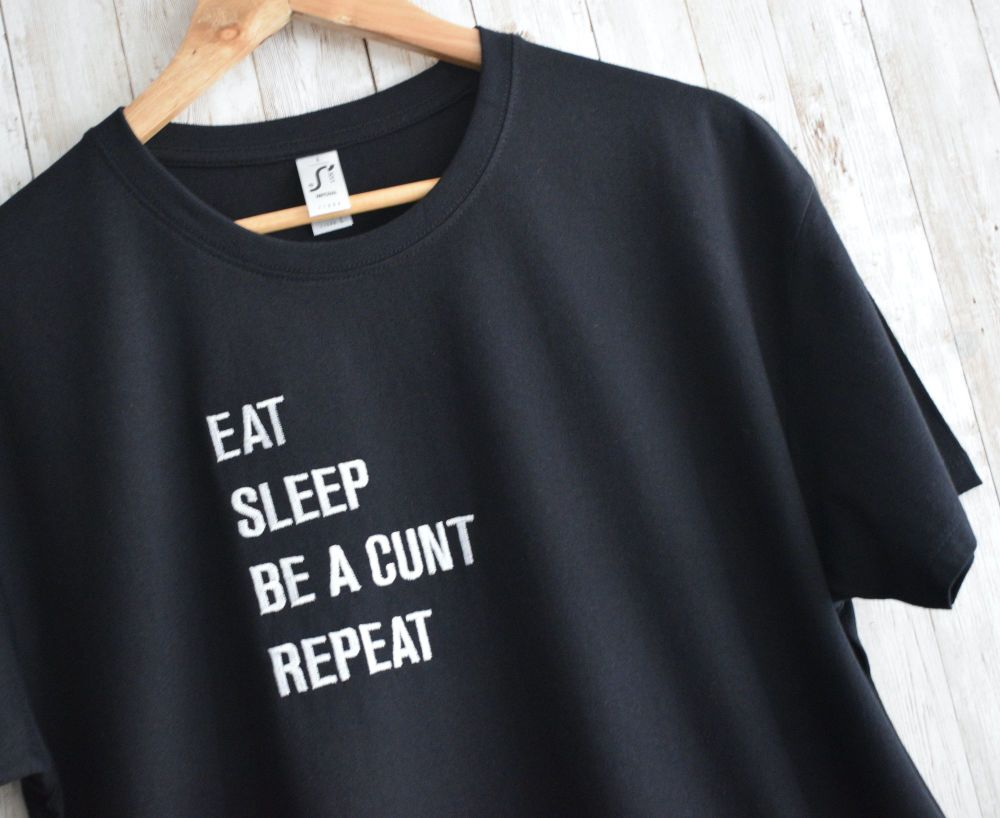 Eat, Sleep, Be a Cunt, Repeat embroidered T shirt