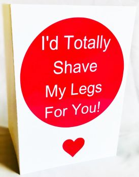 Totally Shave My Legs For You Card - Handmade Greeting Card
