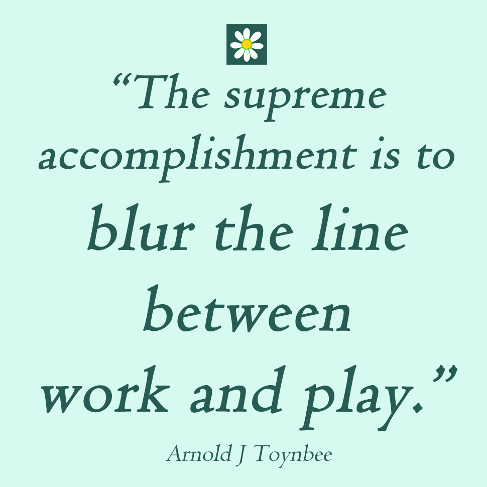 Quote from Arnold J Toynbee - the supreme accomplishment is to blur the lines between work and play