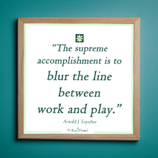The supreme accomplishment is to blur the line between work and play, V-Eco Home