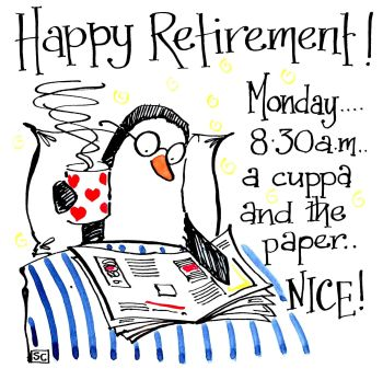 Happy Retirement - Monday 8.30 a.m.  a cuppa and the paper .. Nice