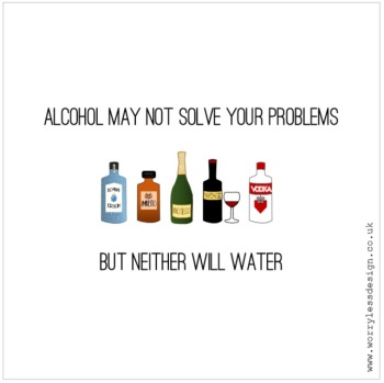 Alcohol may not solve all of your problems