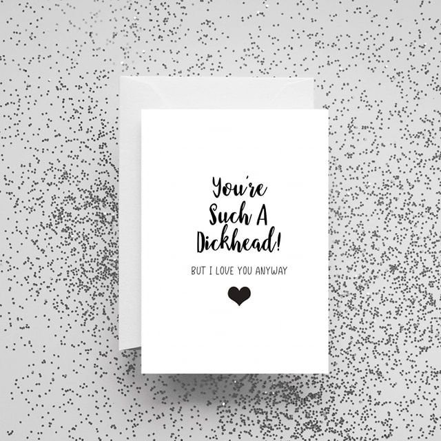 'You're Such A Dickhead! But I Love You Anyway' Card