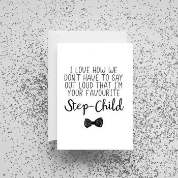 'I Love How We Don't Have To Say Out Loud That I'm Your Favourite Step-Child' Card