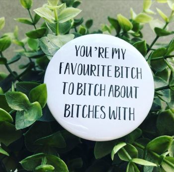 'You're My Favourite Bitch To Bitch About Bitches With' Badge
