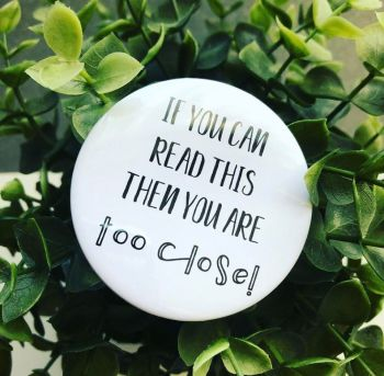 'If You Can Read This Then You Are Too Close!' Badge