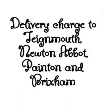 PLEASE ADD Delivery Charge for Newton Abbot, Teignmouth, Paignton and Brixham