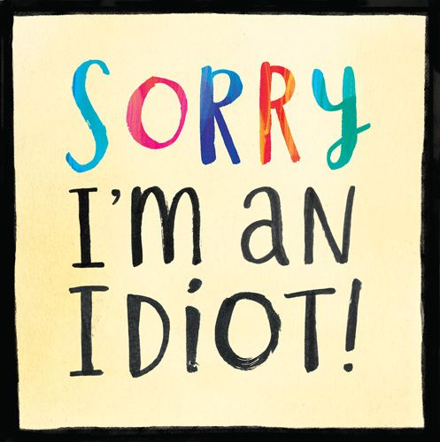 Sorry I'm an Idiot - Thoughtful GREETING Card - SAYING Sorry Greeting CARD