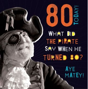 80th Birthday Cards - WHAT Did The PIRATE Say - Funny 80th BIRTHDAY Card - PIRATE Birthday CARD - Funny 80th CARD For GRANDAD - Brother - FRIEND
