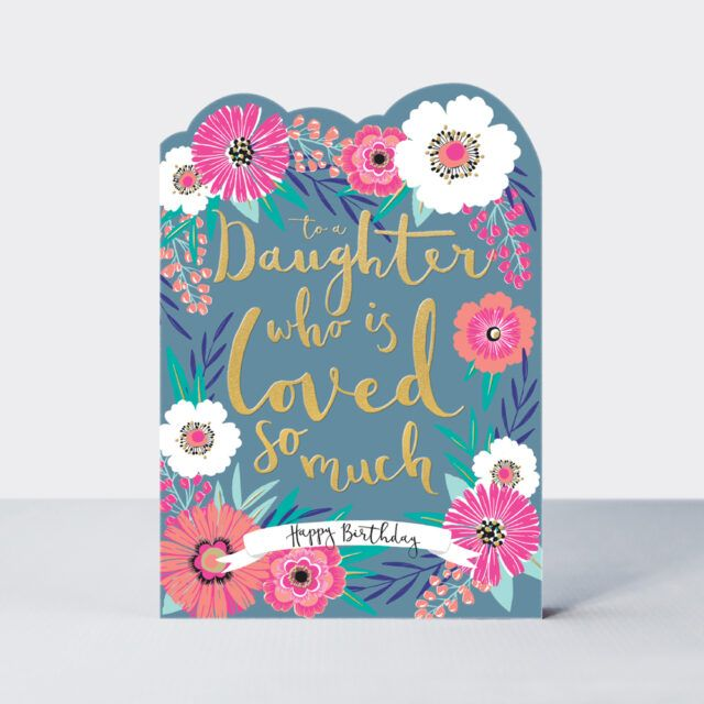 Daughter Birthday Cards - To A DAUGHTER Who Is LOVED So MUCH - FLORAL Birth