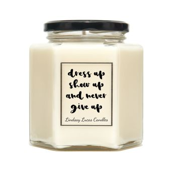 Dress Up Show Up And Never Give Up Scented Candle
