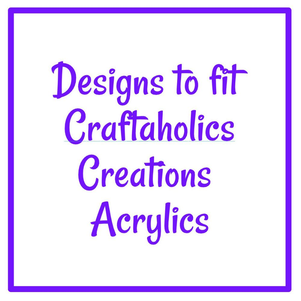 Designs to fit Craftaholics Creations Acrylics