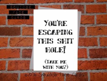 You're escaping this shit hole! (Take me with you?)