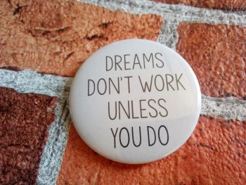 Dreams don't work unless you do - 58mm pin badge