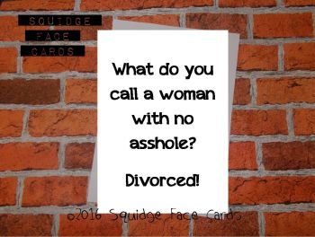 What do you call a woman with no asshole? Divorced!