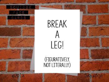 Break a leg! (Figuratively, not literally)