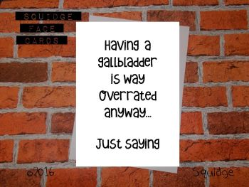 Having a gallbladder is overrated anyway. Just saying...