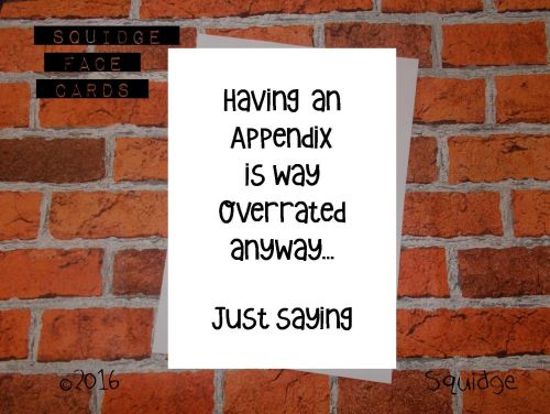 Having an appendix is overrated anyway. Just saying...