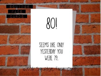 80! Seems like only yesterday you were 79...
