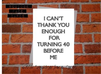 I can't thank you enough for turning 40 before me