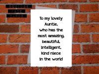 To my lovely Auntie, who has the most amazing, beautiful, intelligent, kind niece in the world.