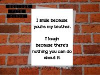 I smile because you're my brother. I laugh because there's nothing you can do about it