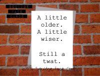 A little older. A little wiser. Still a twat